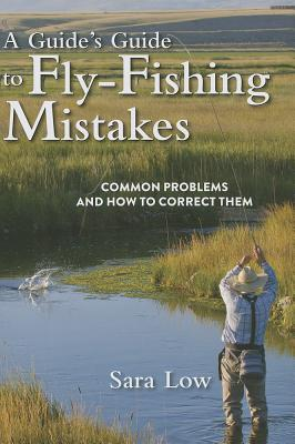 A Guide's Guide to Fly-Fishing Mistakes By Low, Sara